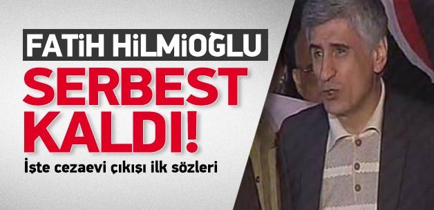 Fatih Hilmioğlu serbest!