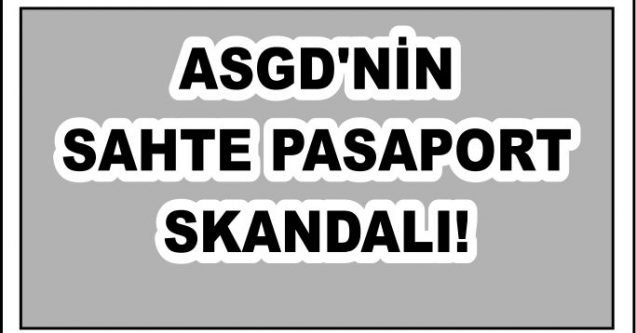 ASGD'NİN SAHTE PASAPORT SKANDALI!