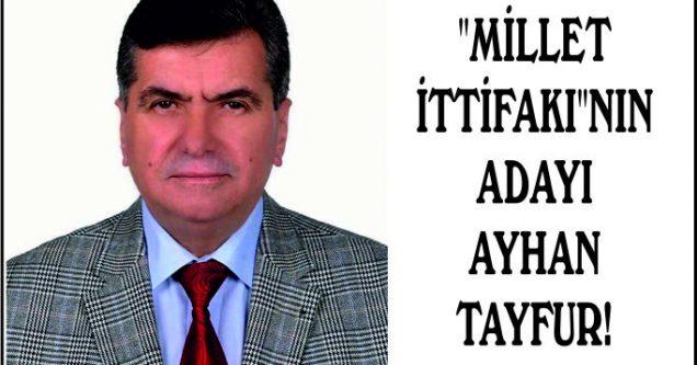 """""""MİLLET İTTİFAKI""""NIN ADAYI AYHAN TAYFUR!"""