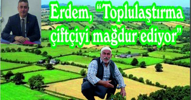 """Erdem, """"Toplulaştırma çiftçiyi mağdur ediyor"""""""