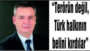 """""""Terörün değil, Türk halkının belini kırdılar"""""""
