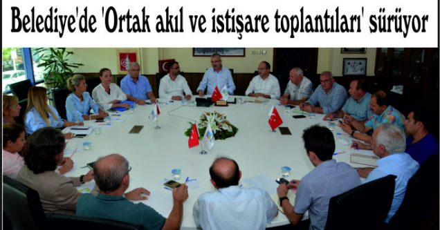 Belediye'de 'Ortak akıl ve istişare toplantıları' sürüyor
