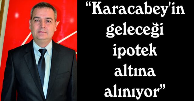 """""""Karacabey'in  geleceği  ipotek  altına  alınıyor"""""""