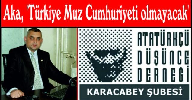 Aka, 'Türkiye Muz Cumhuriyeti olmayacak'