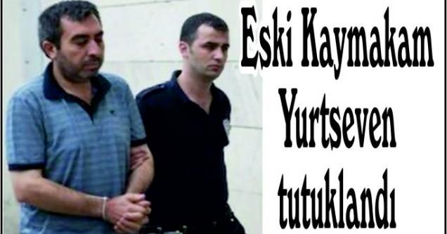 Eski Kaymakam  Yurtseven  tutuklandı
