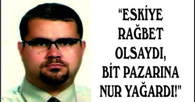 """""""ESKİYE RAĞBET OLSAYDI, BİT PAZARINA NUR YAĞARDI!"""""""