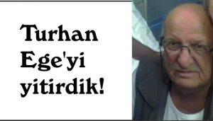 Turhan  Ege'yi  yitirdik!