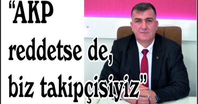 """""""AKP reddetse de,  biz takipçisiyiz"""""""