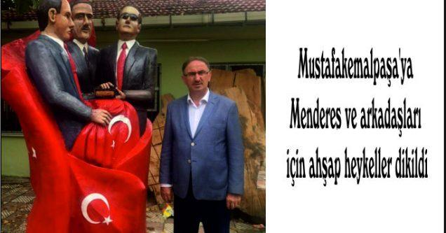 Mustafakemalpaşa'ya Menderes ve arkadaşları için ahşap heykeller dikildi
