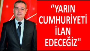 """""""YARIN CUMHURİYETİ İLAN EDECEĞİZ"""""""