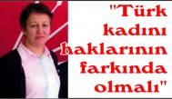 """""""Türk kadını haklarının farkında olmalı"""""""